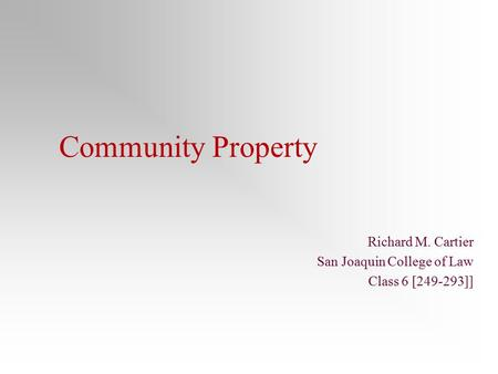 Community Property Richard M. Cartier San Joaquin College of Law Class 6 [249-293]]