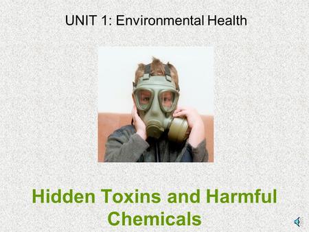 Hidden Toxins and Harmful Chemicals UNIT 1: Environmental Health.