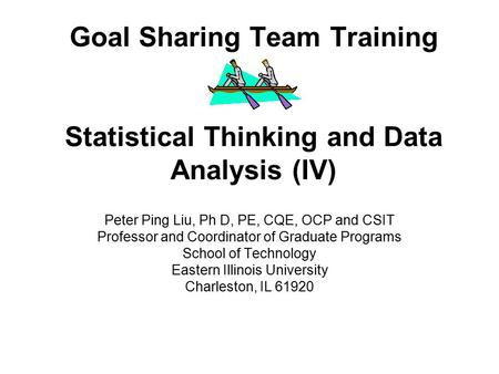 Goal Sharing Team Training Statistical Thinking and Data Analysis (IV) Peter Ping Liu, Ph D, PE, CQE, OCP and CSIT Professor and Coordinator of Graduate.