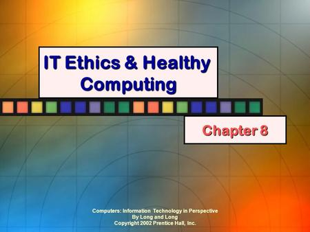 Computers: Information Technology in Perspective By Long and Long Copyright 2002 Prentice Hall, Inc. IT Ethics & Healthy Computing Chapter 8.