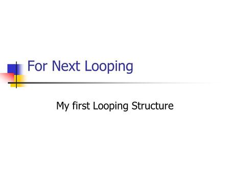 For Next Looping My first Looping Structure. For…Next FOR counter_variable = initial_value TO end_value STEP increment Statement-1 Statement-2 ……. Statement-n.
