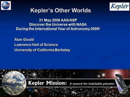 1 31 May 2008 AAS/ASP Discover the Universe with NASA During the International Year of Astronomy 2009! Kepler's Other Worlds Alan Gould Lawrence Hall of.