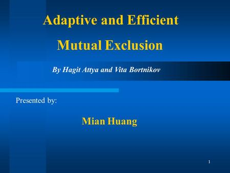 1 Adaptive and Efficient Mutual Exclusion Presented by: By Hagit Attya and Vita Bortnikov Mian Huang.
