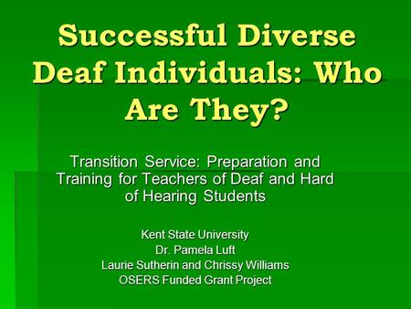 Successful Diverse Deaf Individuals: Who Are They? Transition Service: Preparation and Training for Teachers of Deaf and Hard of Hearing Students Kent.