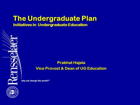 The Undergraduate Plan Initiatives in Undergraduate Education Prabhat Hajela Vice Provost & Dean of UG Education.