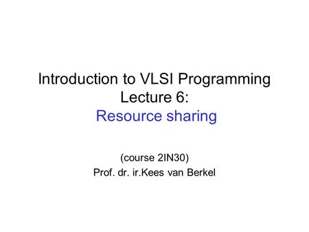 Introduction to VLSI Programming Lecture 6: Resource sharing (course 2IN30) Prof. dr. ir.Kees van Berkel.