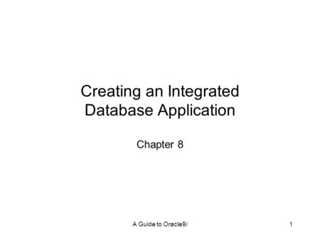A Guide to Oracle9i1 Creating an Integrated Database Application Chapter 8.