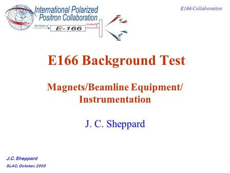 E166 Collaboration J.C. Sheppard SLAC, October, 2003 E166 Background Test Magnets/Beamline Equipment/ Instrumentation J. C. Sheppard.