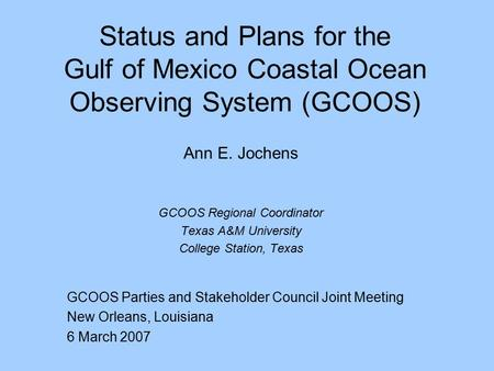 Status and Plans for the Gulf of Mexico Coastal Ocean Observing System (GCOOS) Ann E. Jochens GCOOS Regional Coordinator Texas A&M University College Station,