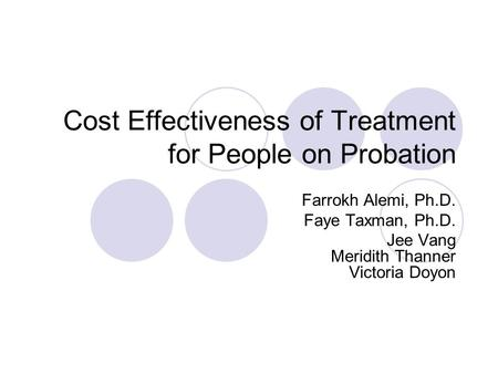 Cost Effectiveness of Treatment for People on Probation Farrokh Alemi, Ph.D. Faye Taxman, Ph.D. Jee Vang Meridith Thanner Victoria Doyon.