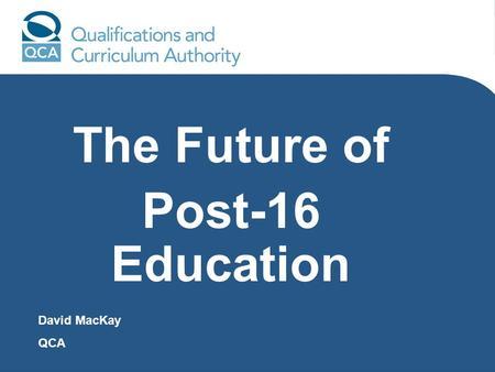The Future of Post-16 Education David MacKay QCA.