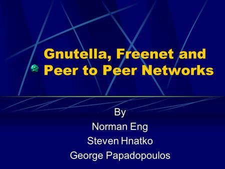 Gnutella, Freenet and Peer to Peer Networks By Norman Eng Steven Hnatko George Papadopoulos.