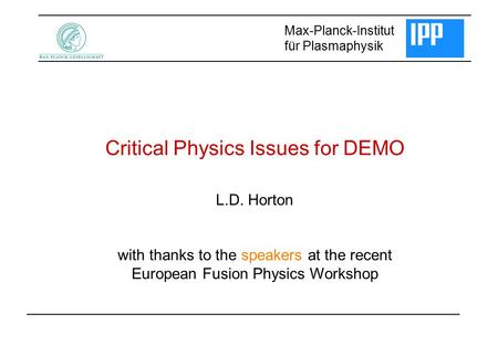 Critical Physics Issues for DEMO Max-Planck-Institut für Plasmaphysik L.D. Horton with thanks to the speakers at the recent European Fusion Physics Workshop.