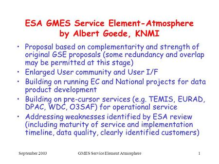 September 2003GMES Service Element Atmosphere1 ESA GMES Service Element-Atmosphere by Albert Goede, KNMI Proposal based on complementarity and strength.