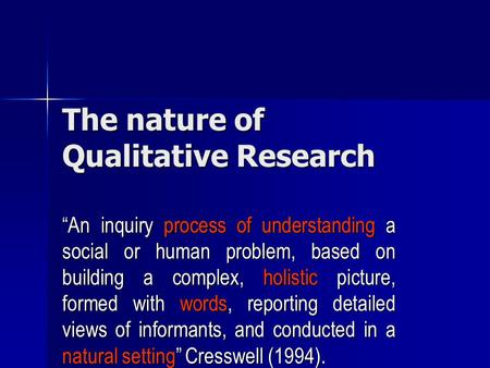 "The nature of Qualitative Research ""An inquiry process of understanding a social or human problem, based on building a complex, holistic picture, formed."