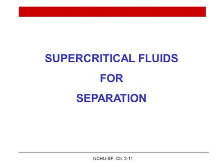 NCHU-SF : Ch. 2-11 SUPERCRITICAL FLUIDS FOR SEPARATION.