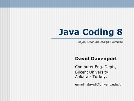 Java Coding 8 David Davenport Computer Eng. Dept., Bilkent University Ankara - Turkey.   Object-Oriented Design Examples.