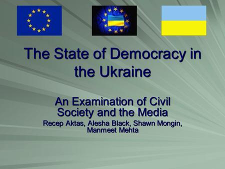 The State of Democracy in the Ukraine An Examination of Civil Society and the Media Recep Aktas, Alesha Black, Shawn Mongin, Manmeet Mehta.