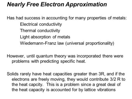 Nearly Free Electron Approximation Has had success in accounting for many properties of metals: Electrical conductivity Thermal conductivity Light absorption.