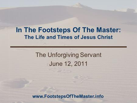 In The Footsteps Of The Master: The Life and Times of Jesus Christ The Unforgiving Servant June 12, 2011 www.FootstepsOfTheMaster.info.