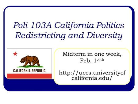 Poli 103A California Politics Redistricting and Diversity Midterm in one week, Feb. 14 th  california.edu/