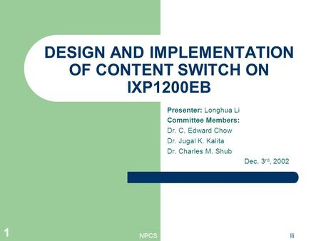 NPCSlli 1 DESIGN AND IMPLEMENTATION OF CONTENT SWITCH ON IXP1200EB Presenter: Longhua Li Committee Members: Dr. C. Edward Chow Dr. Jugal K. Kalita Dr.
