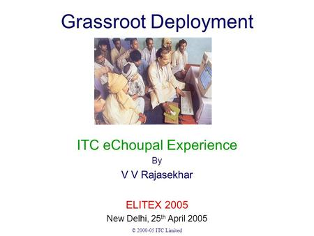 © 2000-05 ITC Limited Grassroot Deployment ITC eChoupal Experience By V V Rajasekhar ELITEX 2005 New Delhi, 25 th April 2005.
