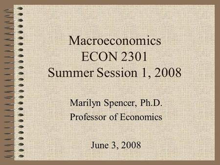 Macroeconomics ECON 2301 Summer Session 1, 2008 Marilyn Spencer, Ph.D. Professor of Economics June 3, 2008.