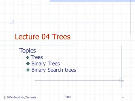 © 2004 Goodrich, Tamassia Trees1 Lecture 04 Trees Topics Trees Binary Trees Binary Search trees.