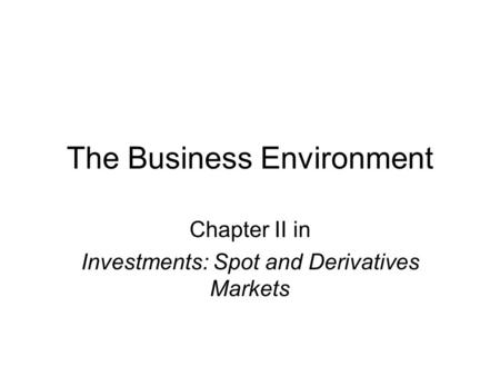 The Business Environment Chapter II in Investments: Spot and Derivatives Markets.