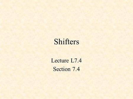 Shifters Lecture L7.4 Section 7.4. MODULE shift TITLE 'shifter' DECLARATIONS  INPUT PINS  D3..D0 PIN 11,7,6,5; D = [D3..D0]; s2..s0 PIN 3,2,1; S.