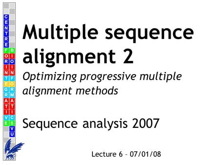 C E N T R F O R I N T E G R A T I V E B I O I N F O R M A T I C S V U E Lecture 6 – 07/01/08 Multiple sequence alignment 2 Sequence analysis 2007 Optimizing.