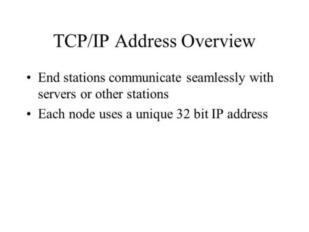 TCP/IP Address Overview End stations communicate seamlessly with servers or other stations Each node uses a unique 32 bit IP address.