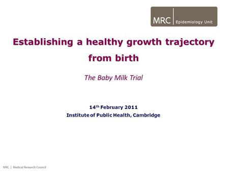 Establishing a healthy growth trajectory from birth The Baby Milk Trial 14 th February 2011 Institute of Public Health, Cambridge.