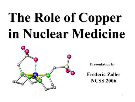 1 The Role of Copper in Nuclear Medicine Presentation by Frederic Zoller NCSS 2006.