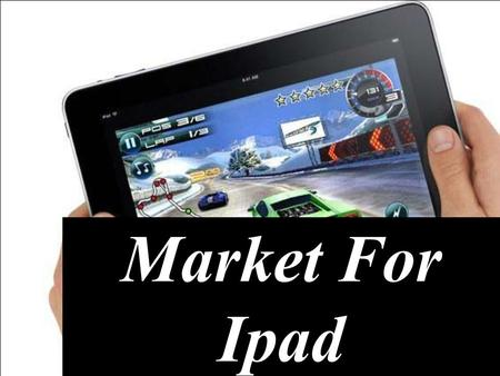 Market For Ipad. About Ipad It was first originated on 27 th January 2010. It is a media tablet that offers multi-touch interaction with newspapers, magazines,