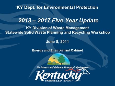 KY Dept. for Environmental Protection 2013 – 2017 Five Year Update KY Division of Waste Management Statewide Solid Waste Planning and Recycling Workshop.