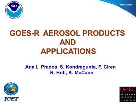GOES-R AEROSOL PRODUCTS AND AND APPLICATIONS APPLICATIONS Ana I. Prados, S. Kondragunta, P. Ciren R. Hoff, K. McCann.
