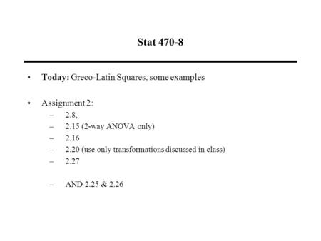 Stat 470-8 Today: Greco-Latin Squares, some examples Assignment 2: –2.8, –2.15 (2-way ANOVA only) –2.16 –2.20 (use only transformations discussed in class)