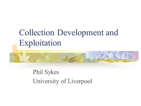 Collection Development and Exploitation Phil Sykes University of Liverpool.