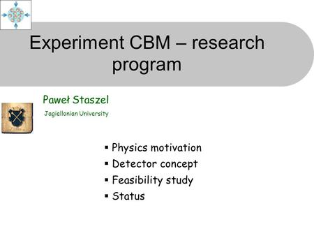 Experiment CBM – research program Paweł Staszel Jagiellonian University  Physics motivation  Detector concept  Feasibility study  Status.