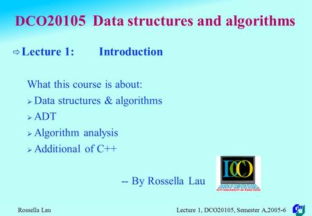 Rossella Lau Lecture 1, DCO20105, Semester A,2005-6 DCO 20105 Data structures and algorithms  Lecture 1: Introduction What this course is about:  Data.