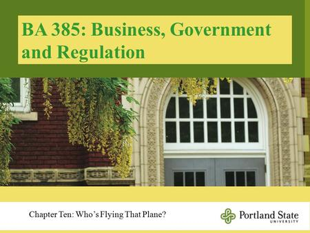 BA 385: Business, Government and Regulation Chapter Ten: Who's Flying That Plane?