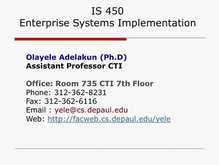 IS 450 Enterprise Systems Implementation Olayele Adelakun (Ph.D) Assistant Professor CTI Office: Room 735 CTI 7th Floor Phone: 312-362-8231 Fax: 312-362-6116.