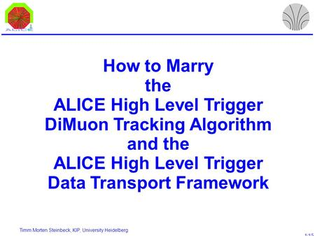 Timm Morten Steinbeck, KIP, University Heidelberg 1/15 How to Marry the ALICE High Level Trigger DiMuon Tracking Algorithm and the ALICE High Level Trigger.