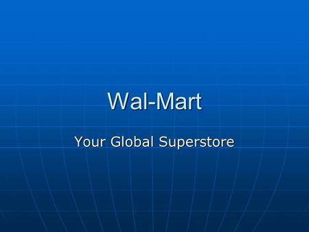 Wal-Mart Your Global Superstore. History: 1962 first store opens in Rogers, Ark. 1962 first store opens in Rogers, Ark. 1969 company incorporated on Halloween.