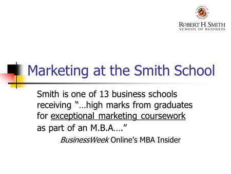 "Marketing at the Smith School Smith is one of 13 business schools receiving ""…high marks from graduates for exceptional marketing coursework as part of."