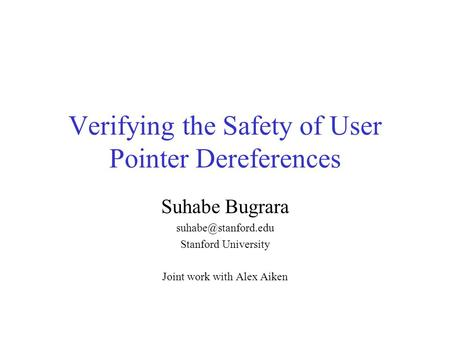 Verifying the Safety of User Pointer Dereferences Suhabe Bugrara Stanford University Joint work with Alex Aiken.
