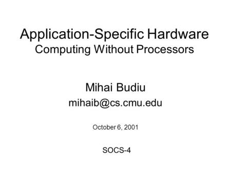 Application-Specific Hardware Computing Without Processors Mihai Budiu October 6, 2001 SOCS-4.