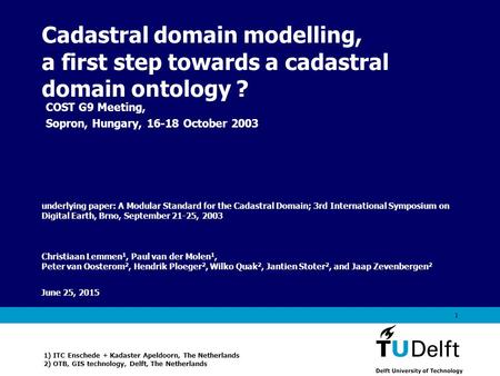Vermelding onderdeel organisatie June 25, 2015 1 Cadastral domain modelling, a first step towards a cadastral domain ontology ? Christiaan Lemmen 1, Paul.